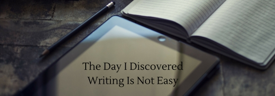 The Day I Discovered Writing Is Not Easy